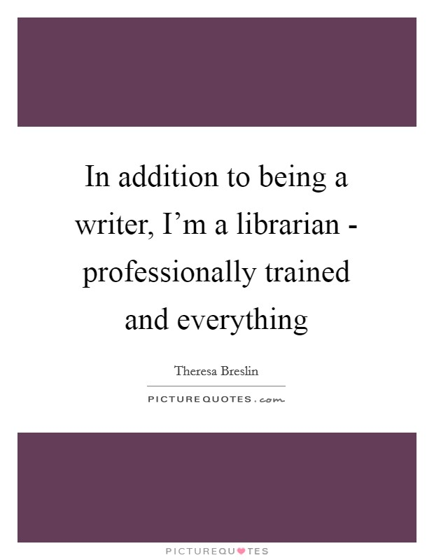 In addition to being a writer, I'm a librarian - professionally trained and everything Picture Quote #1