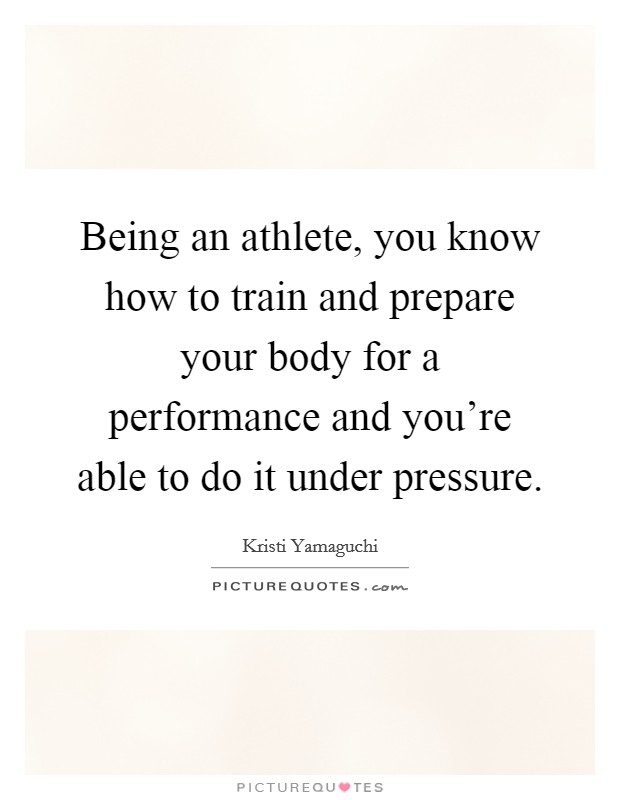 Being an athlete, you know how to train and prepare your body for a performance and you're able to do it under pressure Picture Quote #1