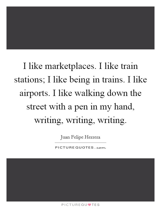 I like marketplaces. I like train stations; I like being in trains. I like airports. I like walking down the street with a pen in my hand, writing, writing, writing Picture Quote #1