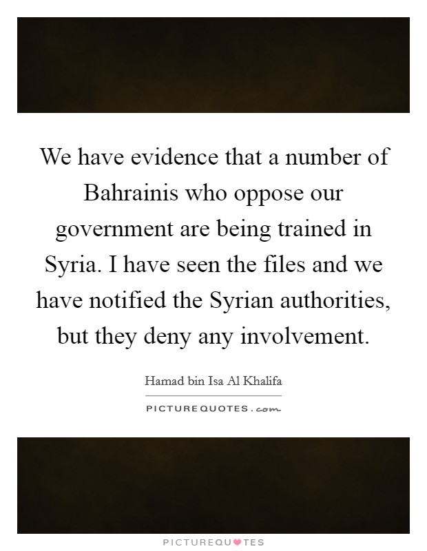 We have evidence that a number of Bahrainis who oppose our government are being trained in Syria. I have seen the files and we have notified the Syrian authorities, but they deny any involvement Picture Quote #1