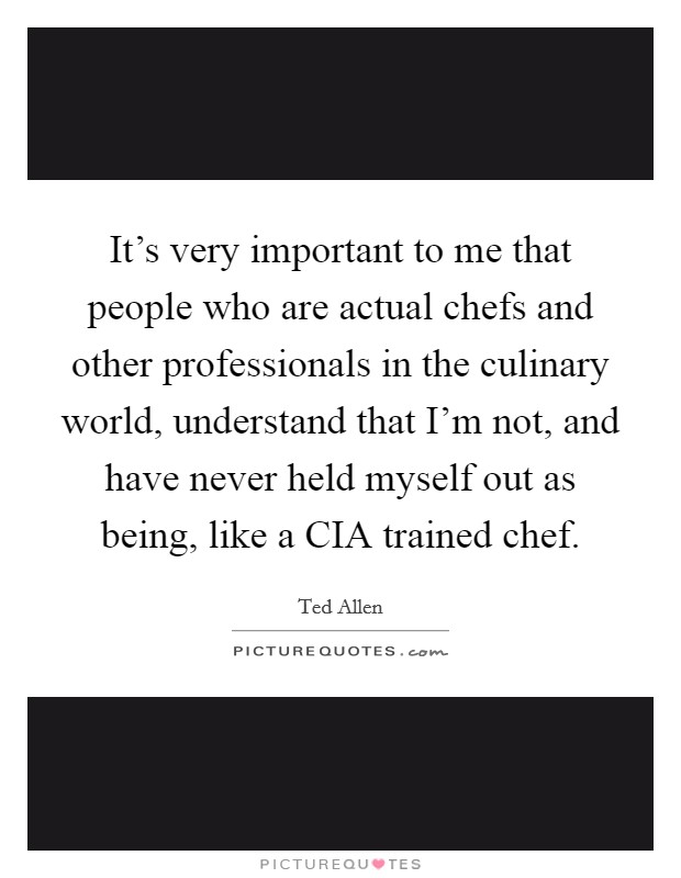 It's very important to me that people who are actual chefs and other professionals in the culinary world, understand that I'm not, and have never held myself out as being, like a CIA trained chef Picture Quote #1