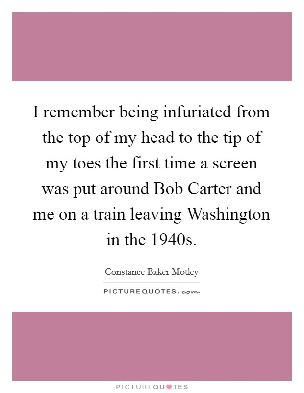 I remember being infuriated from the top of my head to the tip of my toes the first time a screen was put around Bob Carter and me on a train leaving Washington in the 1940s Picture Quote #1