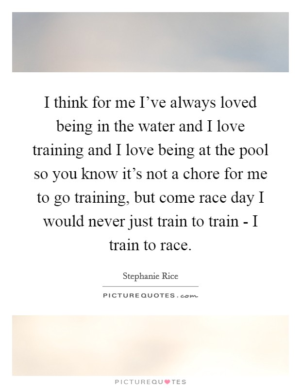 I think for me I've always loved being in the water and I love training and I love being at the pool so you know it's not a chore for me to go training, but come race day I would never just train to train - I train to race Picture Quote #1