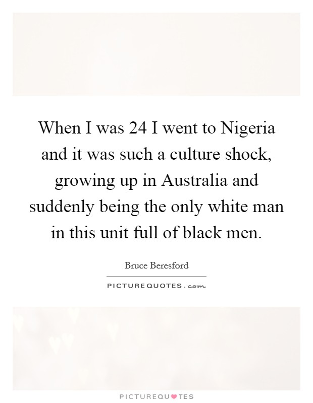 When I was 24 I went to Nigeria and it was such a culture shock, growing up in Australia and suddenly being the only white man in this unit full of black men Picture Quote #1