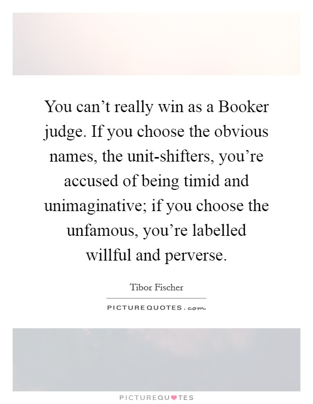 You can't really win as a Booker judge. If you choose the obvious names, the unit-shifters, you're accused of being timid and unimaginative; if you choose the unfamous, you're labelled willful and perverse Picture Quote #1