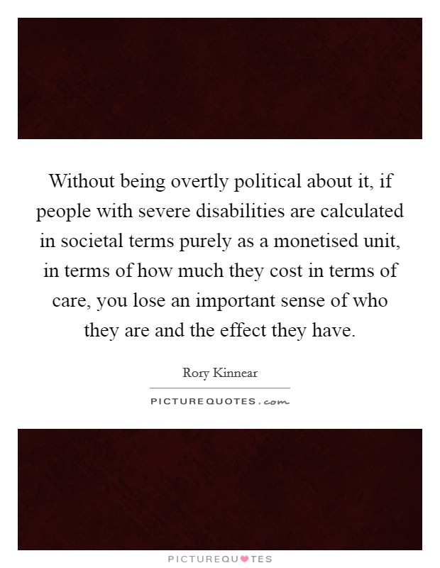 Without being overtly political about it, if people with severe disabilities are calculated in societal terms purely as a monetised unit, in terms of how much they cost in terms of care, you lose an important sense of who they are and the effect they have Picture Quote #1