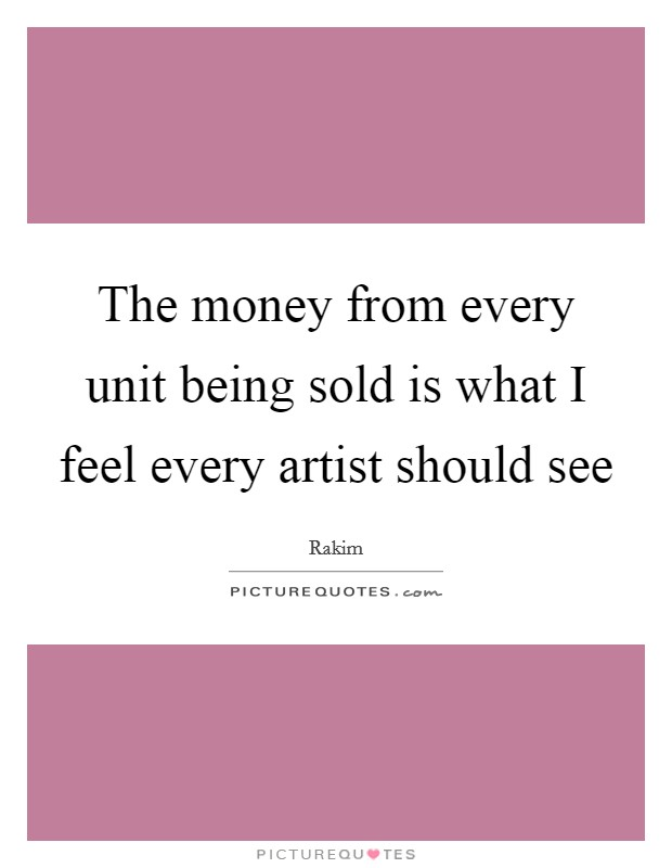 The money from every unit being sold is what I feel every artist should see Picture Quote #1