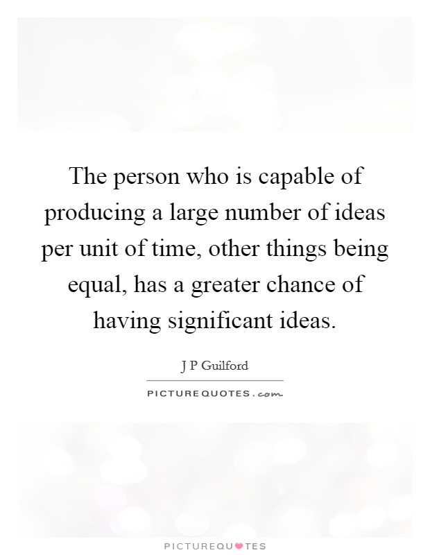 The person who is capable of producing a large number of ideas per unit of time, other things being equal, has a greater chance of having significant ideas Picture Quote #1
