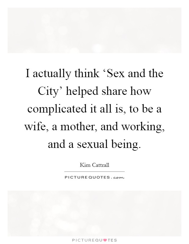 I actually think 'Sex and the City' helped share how complicated it all is, to be a wife, a mother, and working, and a sexual being Picture Quote #1