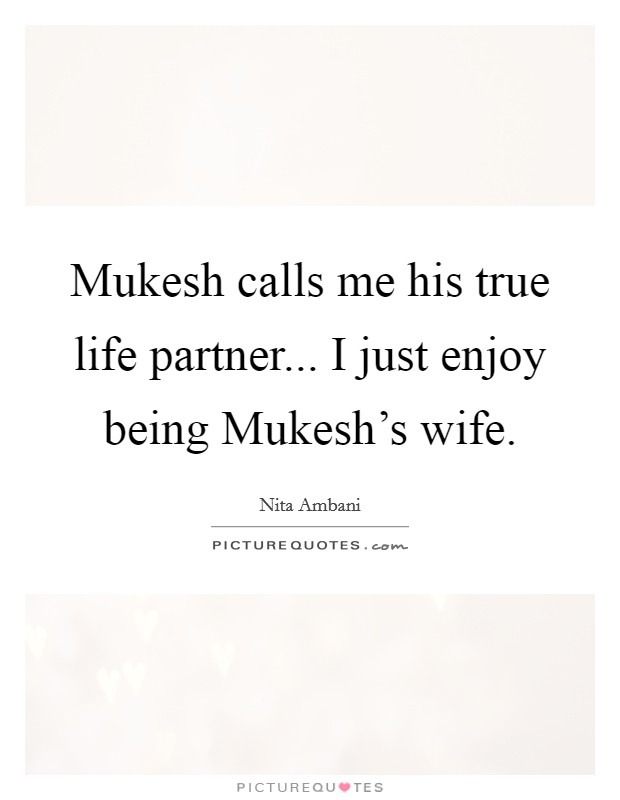 Mukesh calls me his true life partner... I just enjoy being Mukesh's wife Picture Quote #1