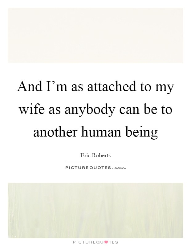 And I'm as attached to my wife as anybody can be to another human being Picture Quote #1