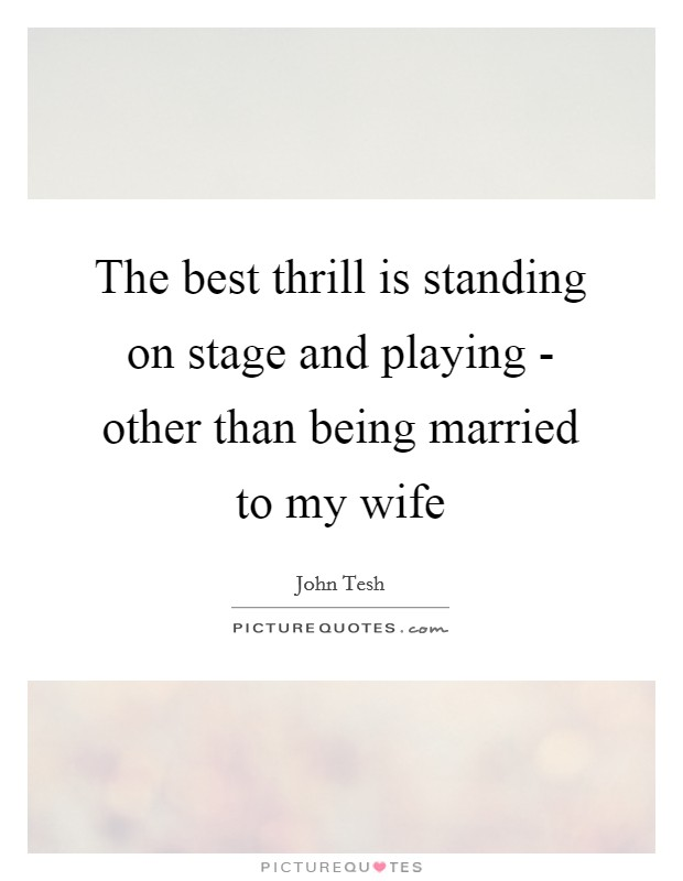 The best thrill is standing on stage and playing - other than being married to my wife Picture Quote #1