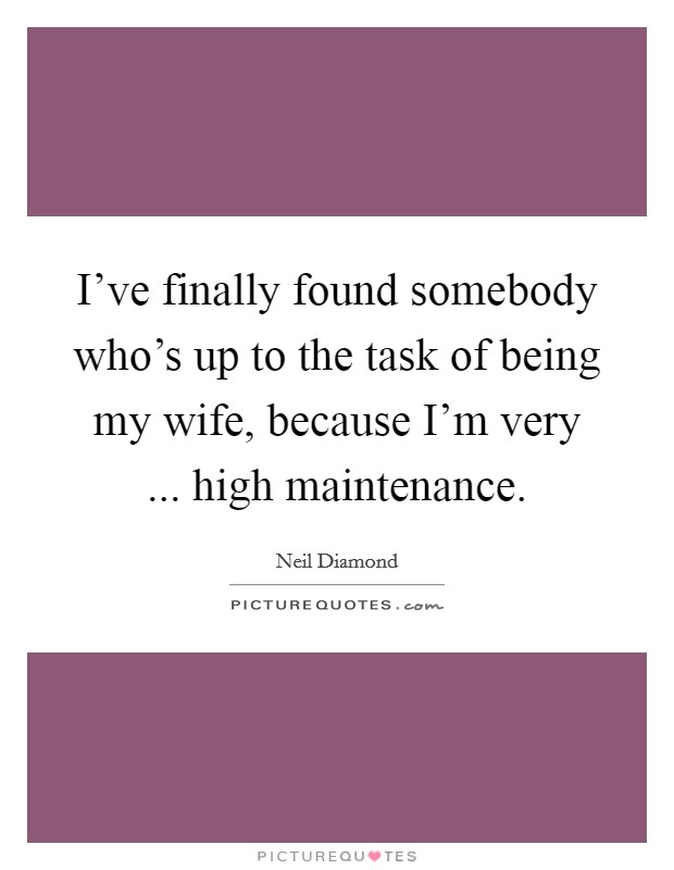 I've finally found somebody who's up to the task of being my wife, because I'm very ... high maintenance Picture Quote #1