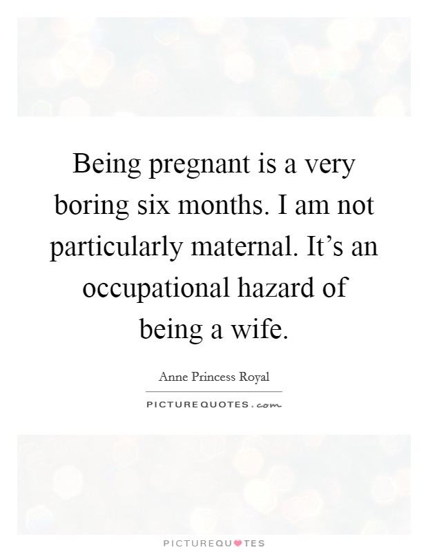 Being pregnant is a very boring six months. I am not particularly maternal. It's an occupational hazard of being a wife Picture Quote #1