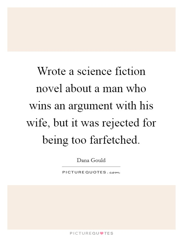 Wrote a science fiction novel about a man who wins an argument with his wife, but it was rejected for being too farfetched Picture Quote #1