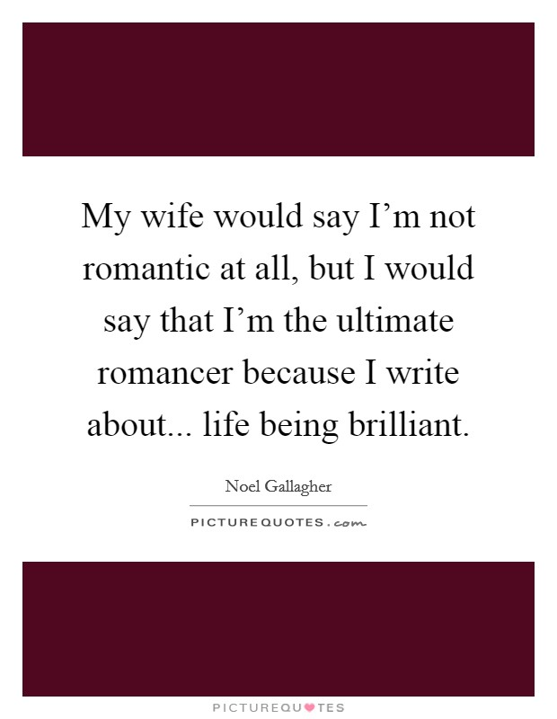 My wife would say I'm not romantic at all, but I would say that I'm the ultimate romancer because I write about... life being brilliant Picture Quote #1