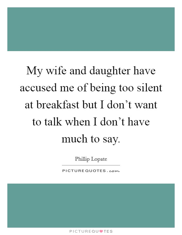 My wife and daughter have accused me of being too silent at breakfast but I don't want to talk when I don't have much to say Picture Quote #1