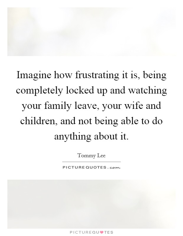 Imagine how frustrating it is, being completely locked up and watching your family leave, your wife and children, and not being able to do anything about it Picture Quote #1