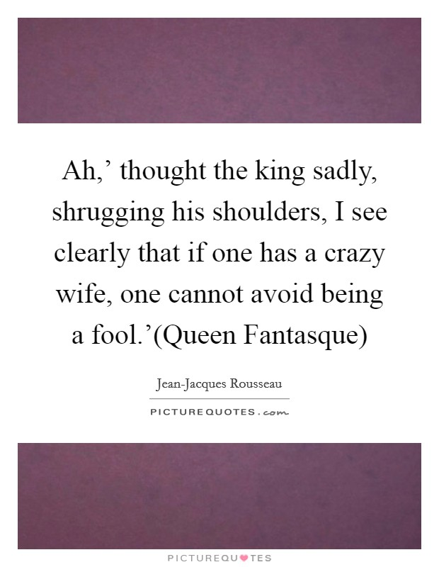 Ah,' thought the king sadly, shrugging his shoulders, I see clearly that if one has a crazy wife, one cannot avoid being a fool.'(Queen Fantasque) Picture Quote #1