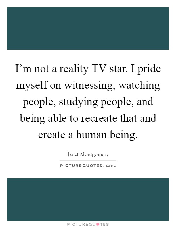 I'm not a reality TV star. I pride myself on witnessing, watching people, studying people, and being able to recreate that and create a human being Picture Quote #1