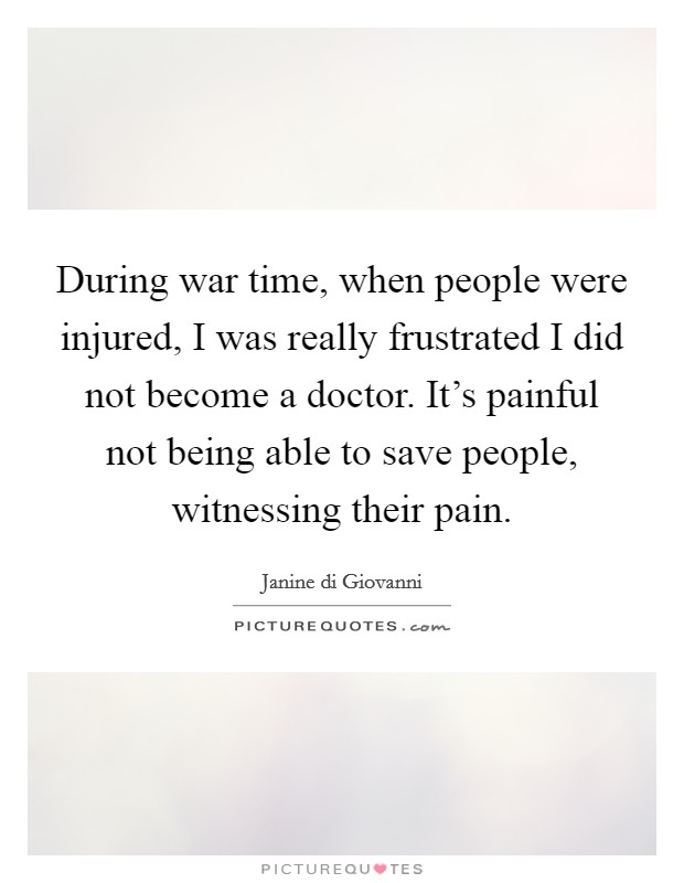 During war time, when people were injured, I was really frustrated I did not become a doctor. It's painful not being able to save people, witnessing their pain Picture Quote #1