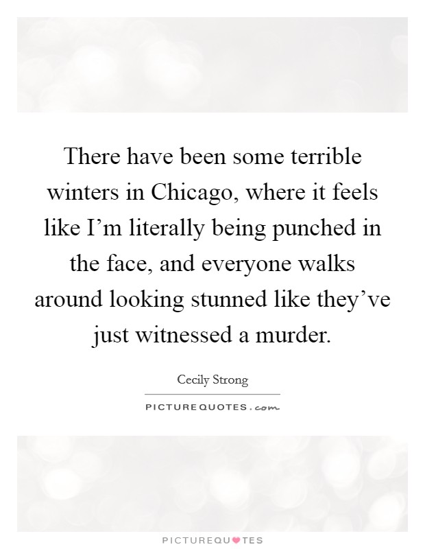 There have been some terrible winters in Chicago, where it feels like I'm literally being punched in the face, and everyone walks around looking stunned like they've just witnessed a murder Picture Quote #1