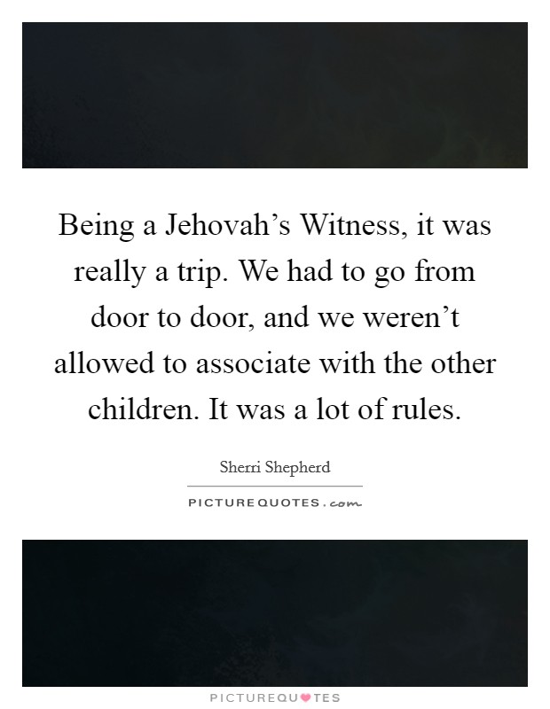 Being a Jehovah's Witness, it was really a trip. We had to go from door to door, and we weren't allowed to associate with the other children. It was a lot of rules Picture Quote #1