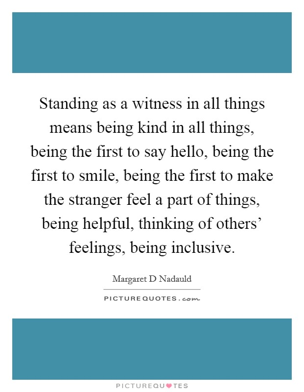 Standing as a witness in all things means being kind in all things, being the first to say hello, being the first to smile, being the first to make the stranger feel a part of things, being helpful, thinking of others' feelings, being inclusive Picture Quote #1