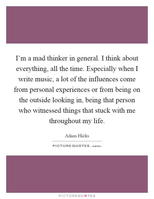 I'm a mad thinker in general. I think about everything, all the time. Especially when I write music, a lot of the influences come from personal experiences or from being on the outside looking in, being that person who witnessed things that stuck with me throughout my life Picture Quote #1