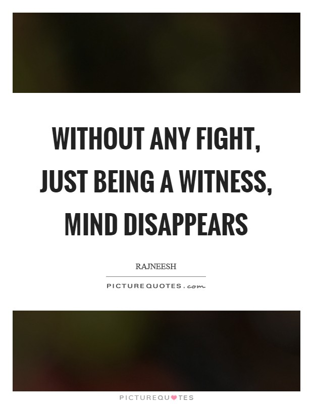 Without any fight, just being a witness, mind disappears Picture Quote #1
