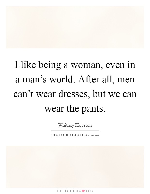 I like being a woman, even in a man's world. After all, men can't wear dresses, but we can wear the pants Picture Quote #1