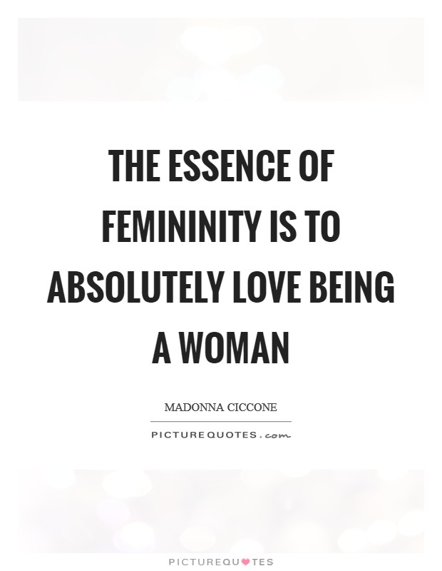 The essence of femininity is to absolutely love being a woman Picture Quote #1
