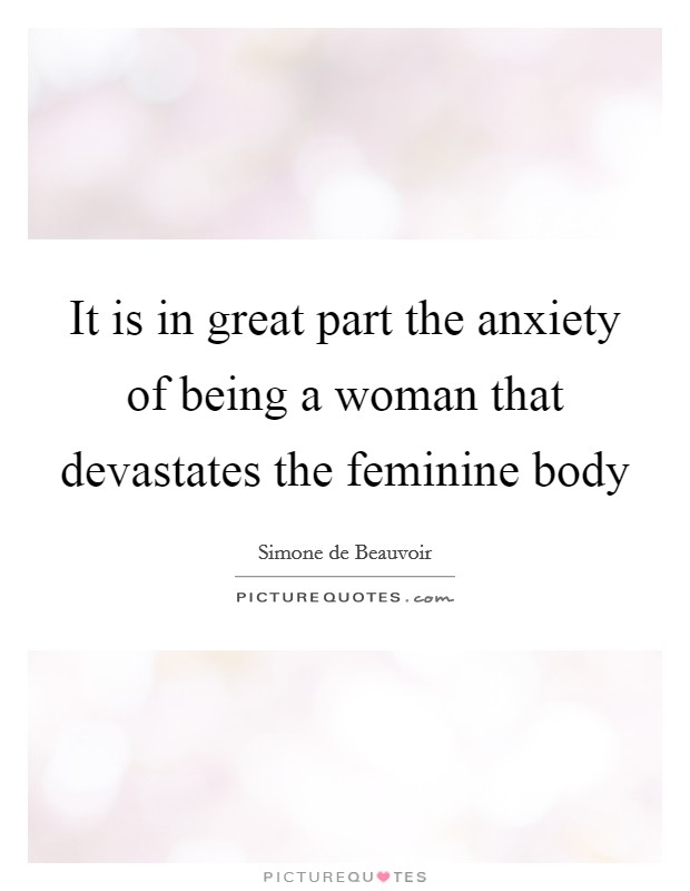 It is in great part the anxiety of being a woman that devastates the feminine body Picture Quote #1