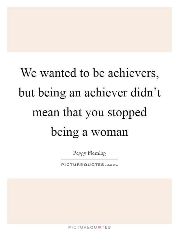 We wanted to be achievers, but being an achiever didn't mean that you stopped being a woman Picture Quote #1