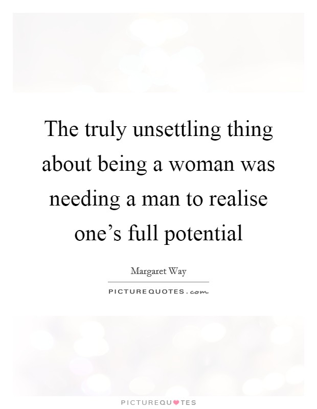 The truly unsettling thing about being a woman was needing a man to realise one's full potential Picture Quote #1