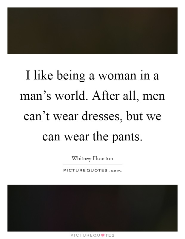 I like being a woman in a man's world. After all, men can't wear dresses, but we can wear the pants Picture Quote #1