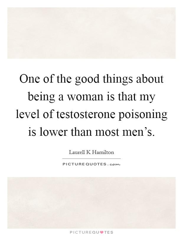 One of the good things about being a woman is that my level of testosterone poisoning is lower than most men's Picture Quote #1