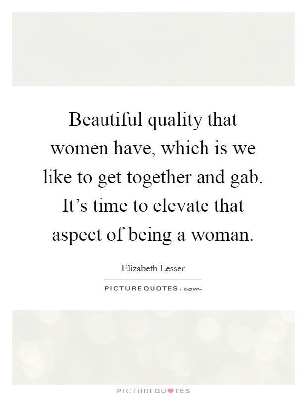 Beautiful quality that women have, which is we like to get together and gab. It's time to elevate that aspect of being a woman. Picture Quote #1