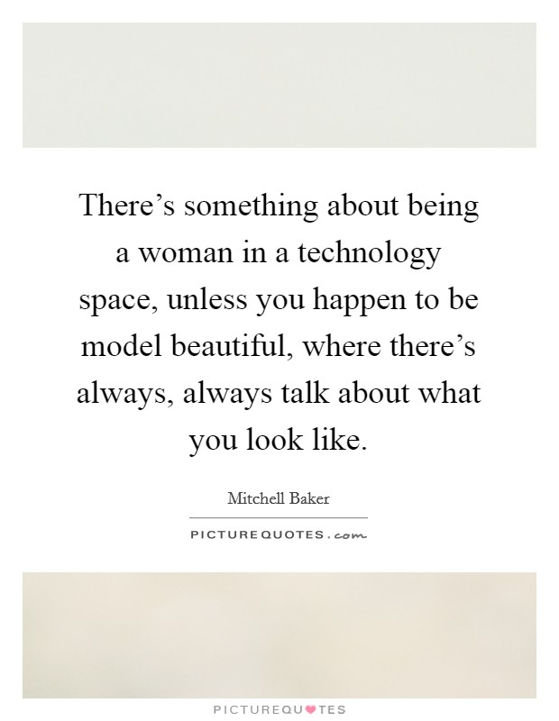There's something about being a woman in a technology space, unless you happen to be model beautiful, where there's always, always talk about what you look like Picture Quote #1