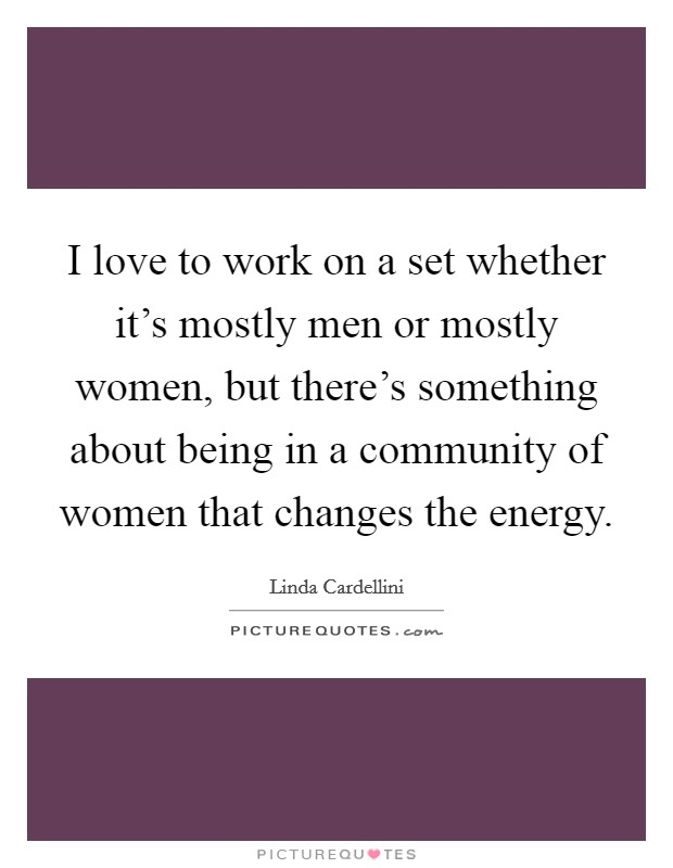 I love to work on a set whether it's mostly men or mostly women, but there's something about being in a community of women that changes the energy Picture Quote #1