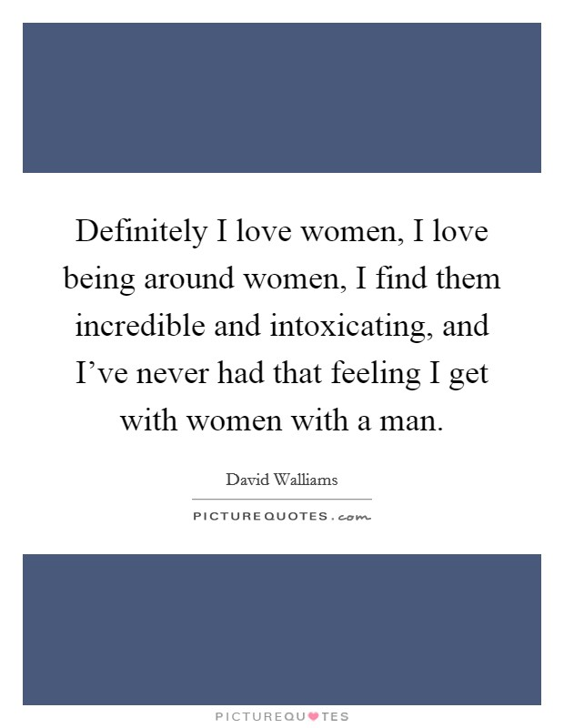 Definitely I love women, I love being around women, I find them incredible and intoxicating, and I've never had that feeling I get with women with a man Picture Quote #1