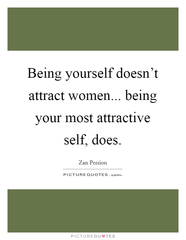 Being yourself doesn't attract women... being your most attractive self, does Picture Quote #1