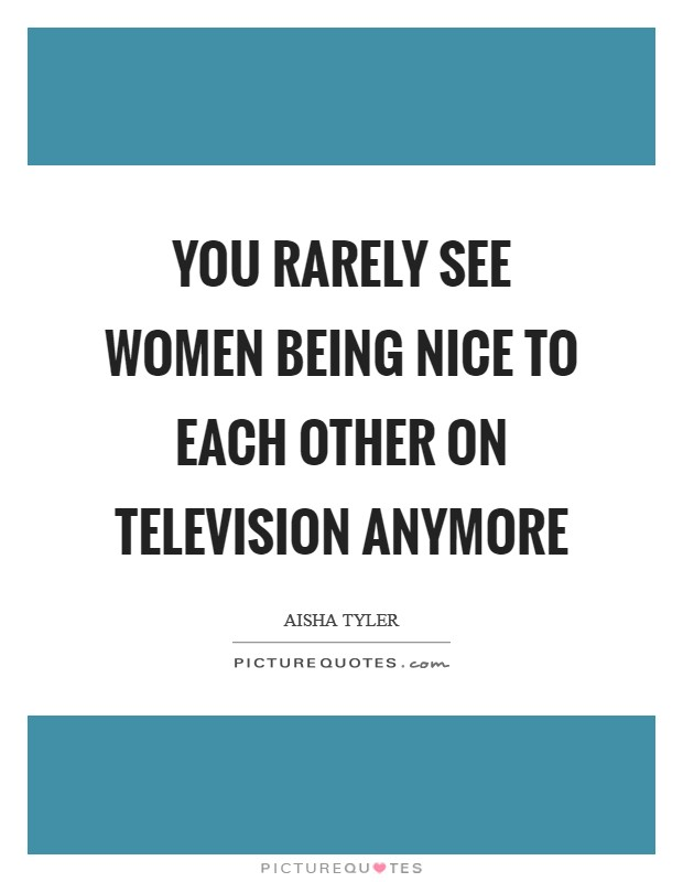 You rarely see women being nice to each other on television anymore Picture Quote #1