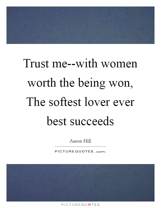 Trust me--with women worth the being won, The softest lover ever best succeeds Picture Quote #1