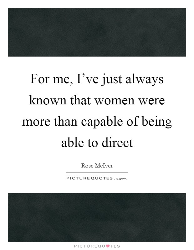 For me, I've just always known that women were more than capable of being able to direct Picture Quote #1