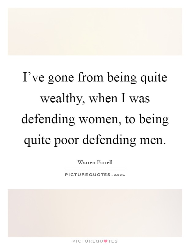 I've gone from being quite wealthy, when I was defending women, to being quite poor defending men Picture Quote #1
