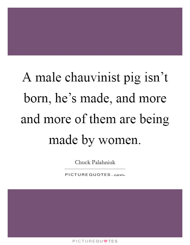 A male chauvinist pig isn't born, he's made, and more and more of them are being made by women Picture Quote #1