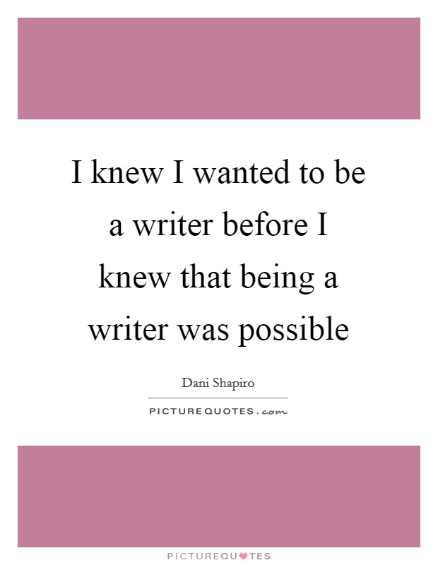 I knew I wanted to be a writer before I knew that being a writer was possible Picture Quote #1