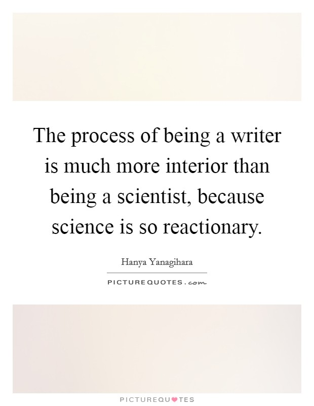 The process of being a writer is much more interior than being a scientist, because science is so reactionary Picture Quote #1