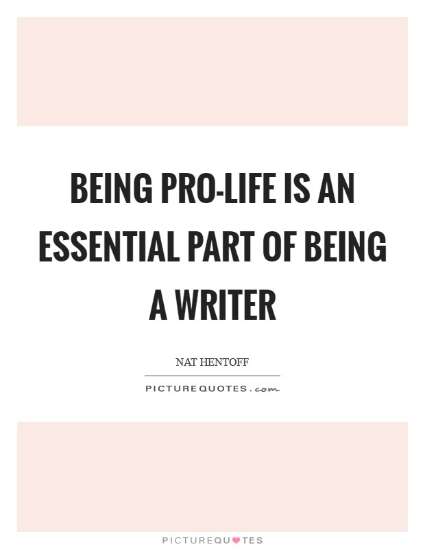 Being pro-life is an essential part of being a writer Picture Quote #1